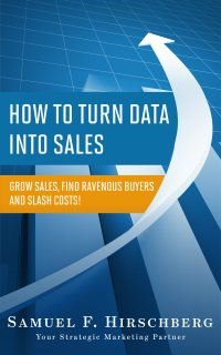 How to Turn Data Into Sales: Grow Sales, Find Ravenous Buyers and Slash Costs!